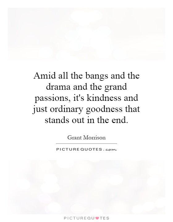 Amid all the bangs and the drama and the grand passions, it's kindness and just ordinary goodness that stands out in the end Picture Quote #1