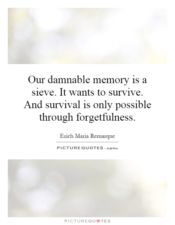 Our damnable memory is a sieve. It wants to survive. And survival is only possible through forgetfulness Picture Quote #1