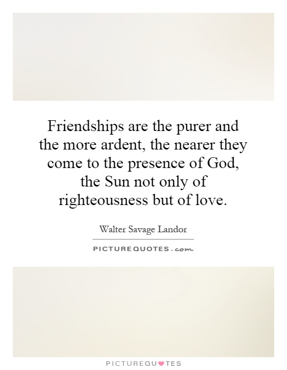 Friendships are the purer and the more ardent, the nearer they come to the presence of God, the Sun not only of righteousness but of love Picture Quote #1