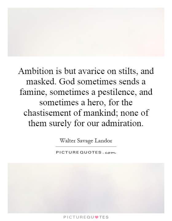 Ambition is but avarice on stilts, and masked. God sometimes sends a famine, sometimes a pestilence, and sometimes a hero, for the chastisement of mankind; none of them surely for our admiration Picture Quote #1