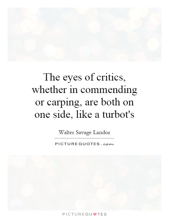 The eyes of critics, whether in commending or carping, are both on one side, like a turbot's Picture Quote #1