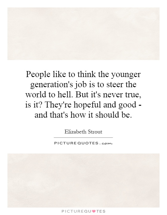 People like to think the younger generation's job is to steer the world to hell. But it's never true, is it? They're hopeful and good - and that's how it should be Picture Quote #1