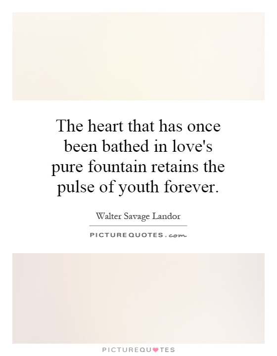 The heart that has once been bathed in love's pure fountain retains the pulse of youth forever Picture Quote #1