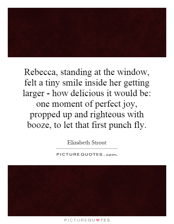 Rebecca, standing at the window, felt a tiny smile inside her getting larger - how delicious it would be: one moment of perfect joy, propped up and righteous with booze, to let that first punch fly Picture Quote #1