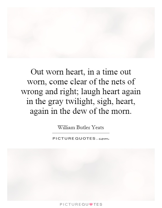 Out worn heart, in a time out worn, come clear of the nets of wrong and right; laugh heart again in the gray twilight, sigh, heart, again in the dew of the morn Picture Quote #1