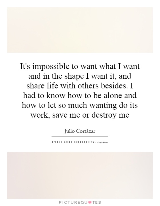 It's impossible to want what I want and in the shape I want it, and share life with others besides. I had to know how to be alone and how to let so much wanting do its work, save me or destroy me Picture Quote #1