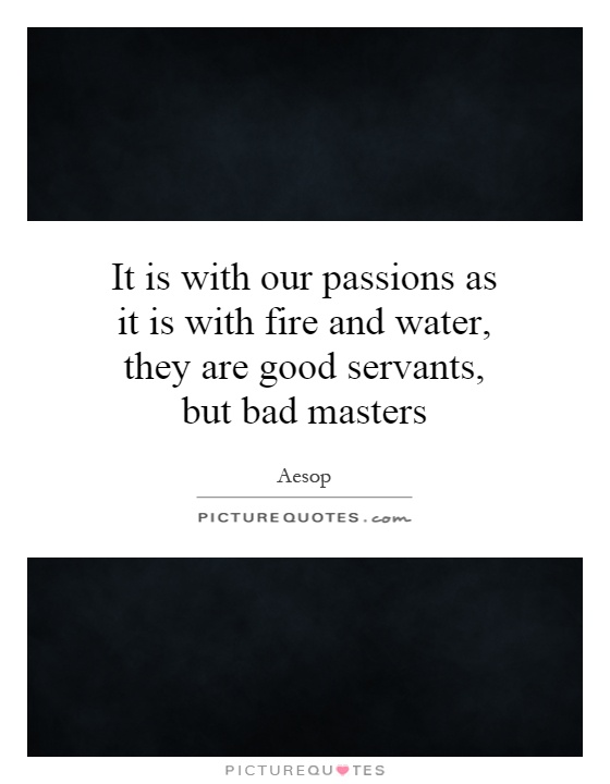 It is with our passions as it is with fire and water, they are good servants, but bad masters Picture Quote #1