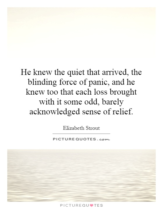 He knew the quiet that arrived, the blinding force of panic, and he knew too that each loss brought with it some odd, barely acknowledged sense of relief Picture Quote #1