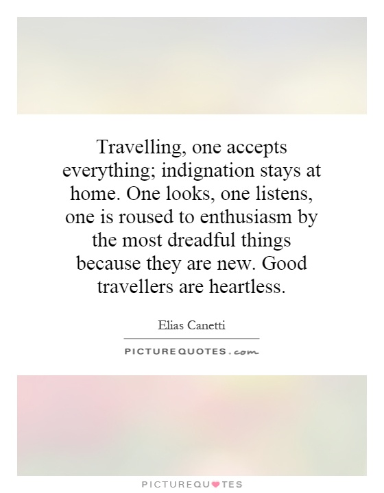 Travelling, one accepts everything; indignation stays at home. One looks, one listens, one is roused to enthusiasm by the most dreadful things because they are new. Good travellers are heartless Picture Quote #1