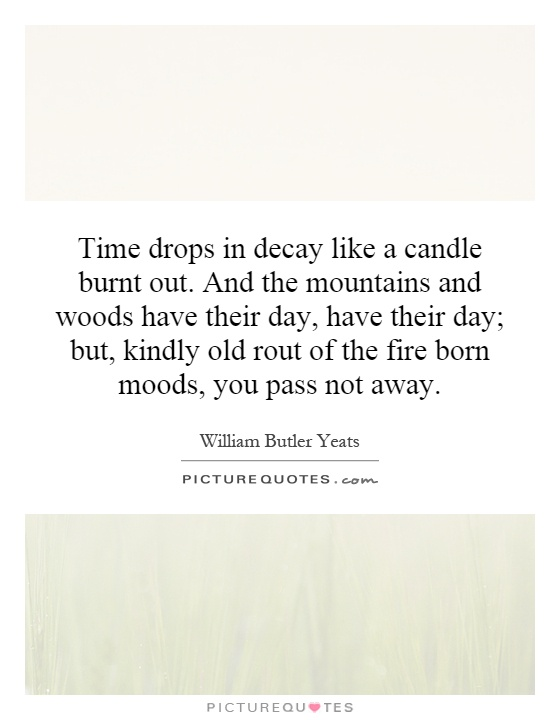 Time drops in decay like a candle burnt out. And the mountains and woods have their day, have their day; but, kindly old rout of the fire born moods, you pass not away Picture Quote #1