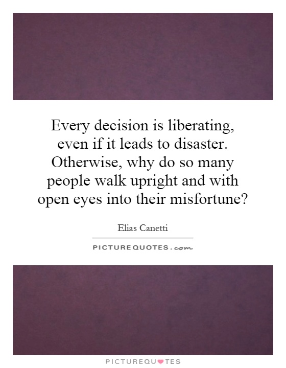 Every decision is liberating, even if it leads to disaster. Otherwise, why do so many people walk upright and with open eyes into their misfortune? Picture Quote #1