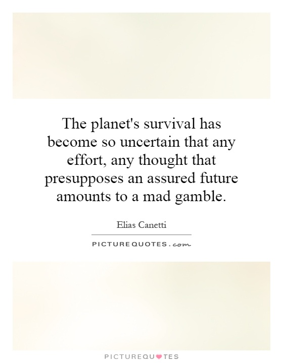 The planet's survival has become so uncertain that any effort, any thought that presupposes an assured future amounts to a mad gamble Picture Quote #1