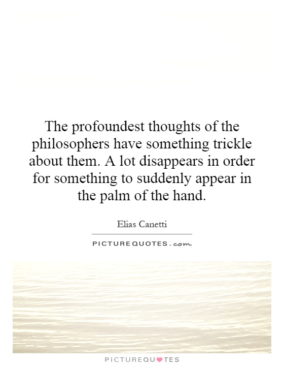 The profoundest thoughts of the philosophers have something trickle about them. A lot disappears in order for something to suddenly appear in the palm of the hand Picture Quote #1