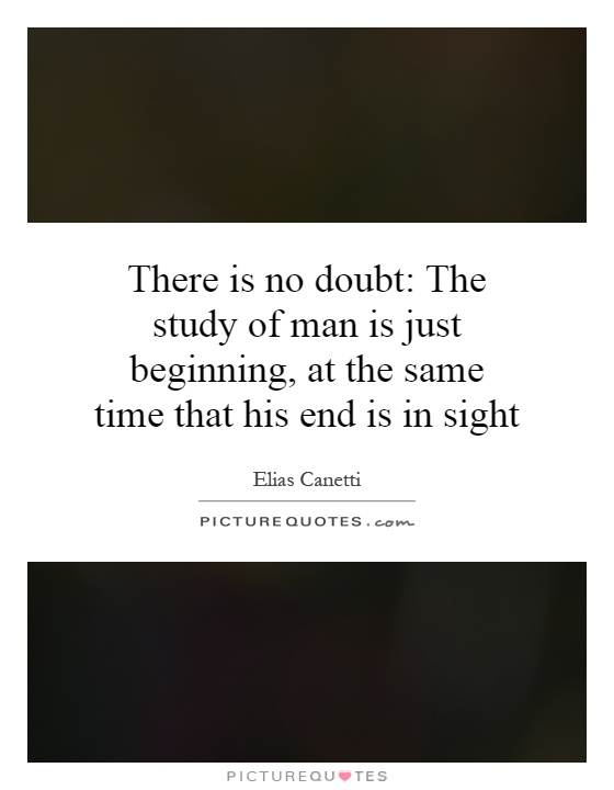 There is no doubt: The study of man is just beginning, at the same time that his end is in sight Picture Quote #1