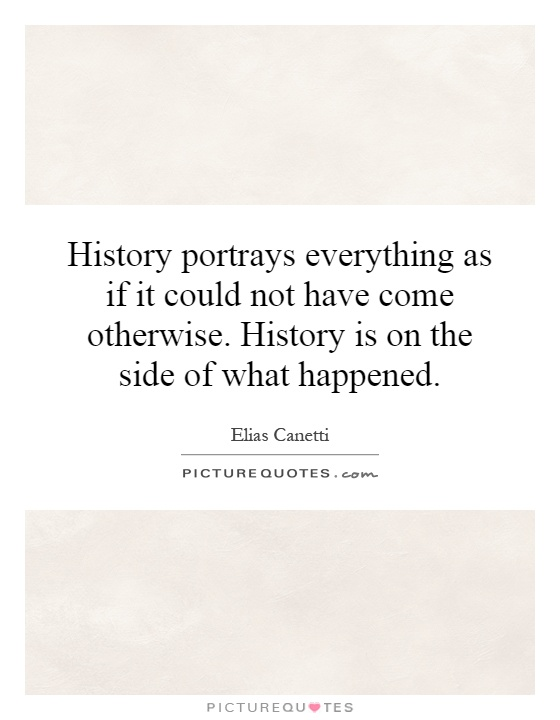 History portrays everything as if it could not have come otherwise. History is on the side of what happened Picture Quote #1