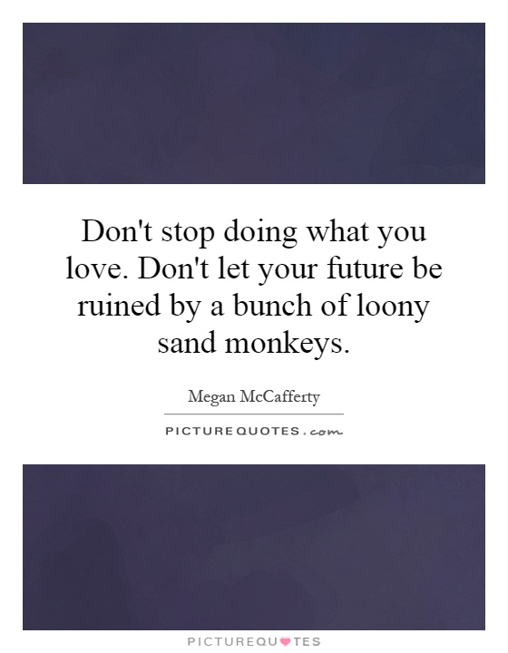 Don't stop doing what you love. Don't let your future be ruined by a bunch of loony sand monkeys Picture Quote #1
