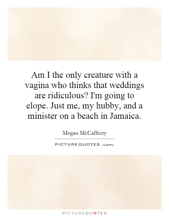 Am I the only creature with a vagina who thinks that weddings are ridiculous? I'm going to elope. Just me, my hubby, and a minister on a beach in Jamaica Picture Quote #1