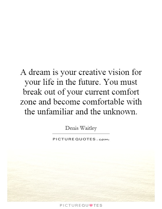 A dream is your creative vision for your life in the future. You must break out of your current comfort zone and become comfortable with the unfamiliar and the unknown Picture Quote #1
