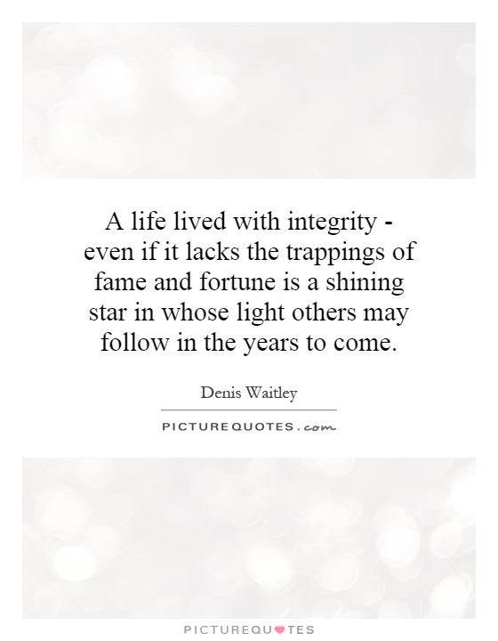 A life lived with integrity - even if it lacks the trappings of fame and fortune is a shining star in whose light others may follow in the years to come Picture Quote #1