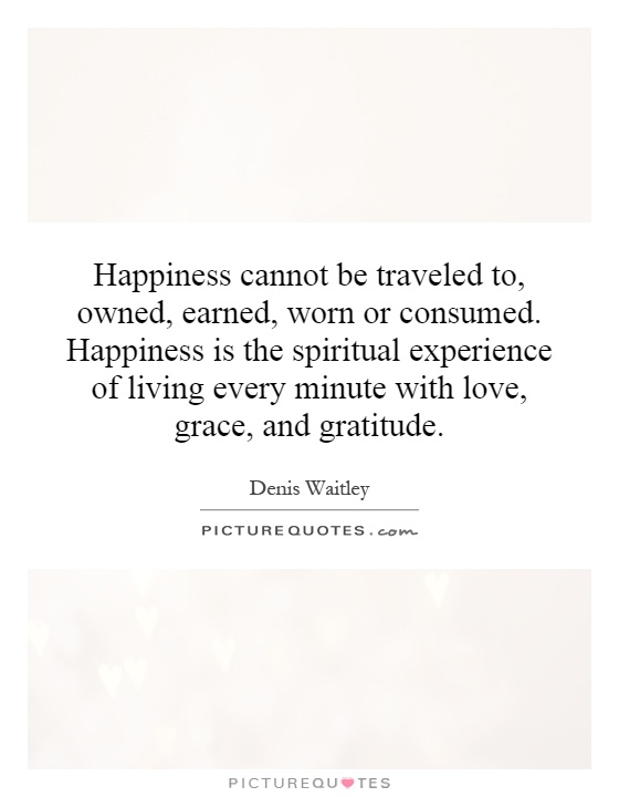Happiness cannot be traveled to, owned, earned, worn or consumed. Happiness is the spiritual experience of living every minute with love, grace, and gratitude Picture Quote #1