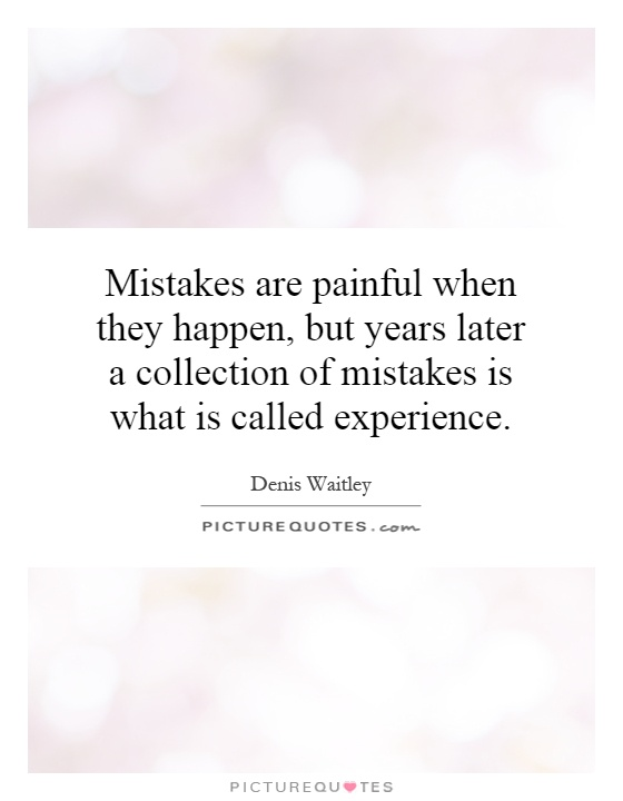 Mistakes Are Painful When They Happen, But Years Later A Collection Of  Mistakes Is What Is Called Experience