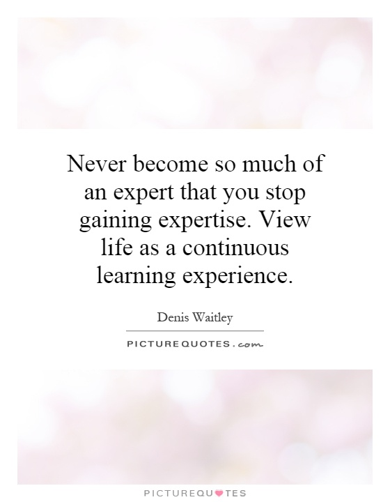 Never become so much of an expert that you stop gaining expertise. View life as a continuous learning experience Picture Quote #1