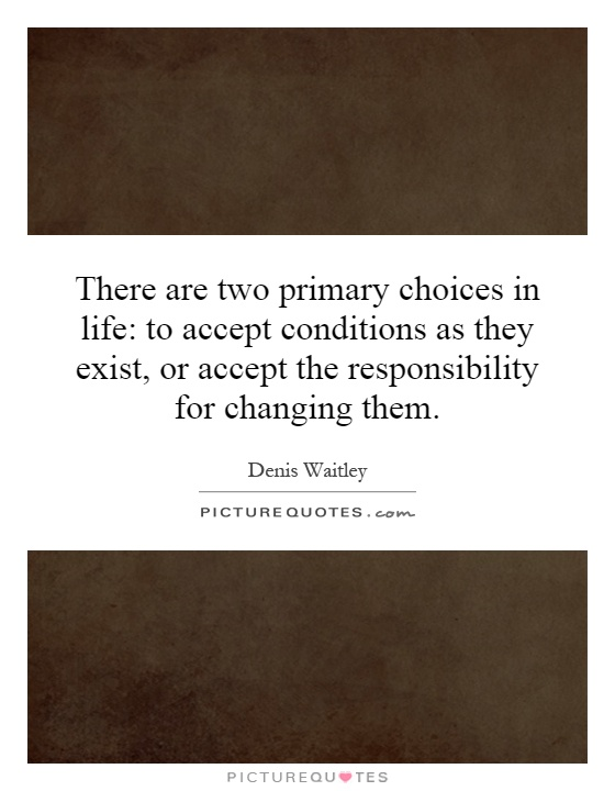 There are two primary choices in life: to accept conditions as they exist, or accept the responsibility for changing them Picture Quote #1