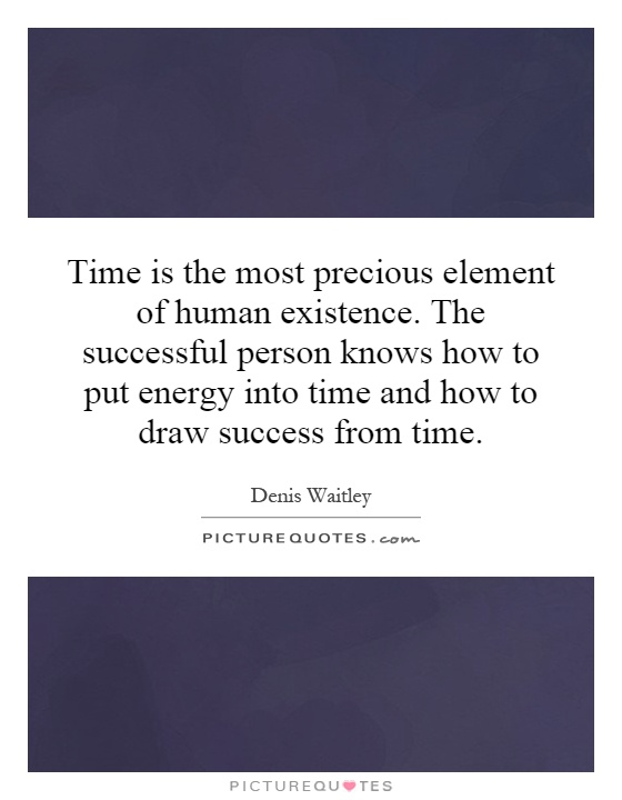 Time is the most precious element of human existence. The successful person knows how to put energy into time and how to draw success from time Picture Quote #1