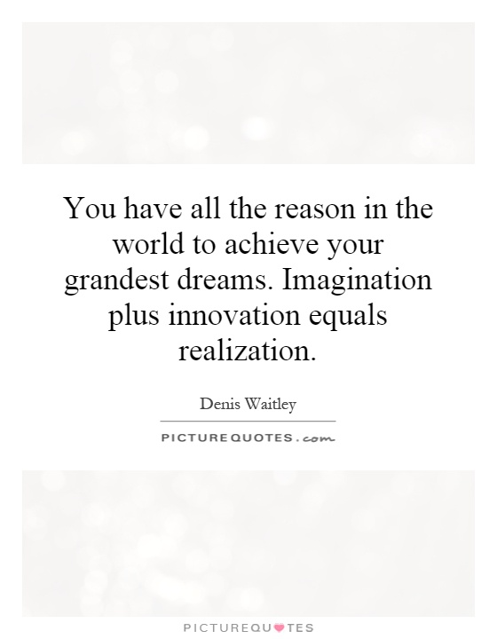 You have all the reason in the world to achieve your grandest dreams. Imagination plus innovation equals realization Picture Quote #1