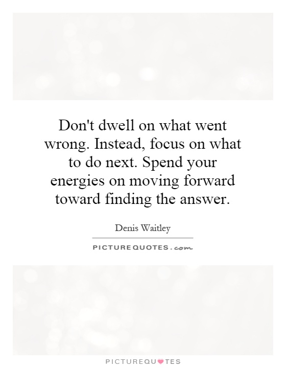 Don't dwell on what went wrong. Instead, focus on what to do next. Spend your energies on moving forward toward finding the answer Picture Quote #1