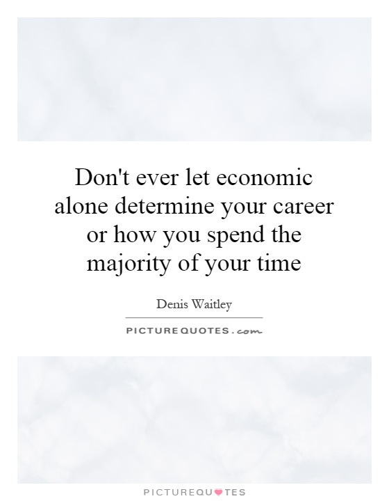 Don't ever let economic alone determine your career or how you spend the majority of your time Picture Quote #1