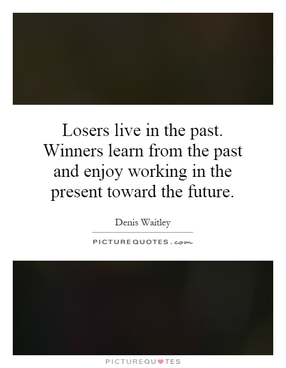 Losers live in the past. Winners learn from the past and enjoy working in the present toward the future Picture Quote #1