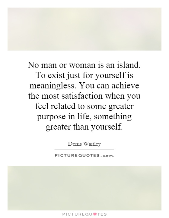 No man or woman is an island. To exist just for yourself is meaningless. You can achieve the most satisfaction when you feel related to some greater purpose in life, something greater than yourself Picture Quote #1