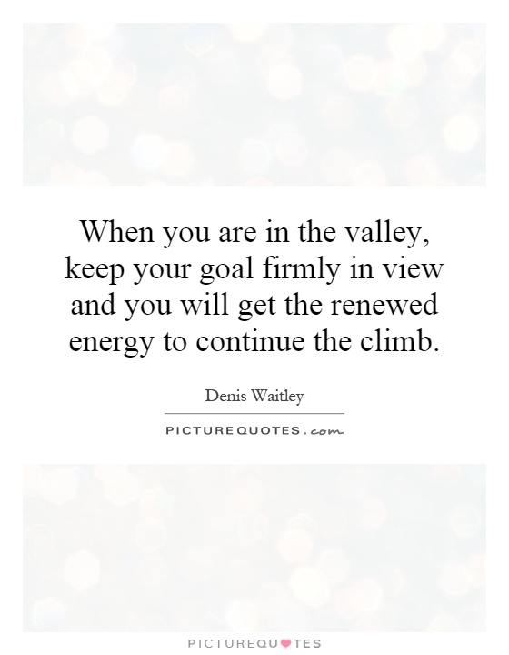 When you are in the valley, keep your goal firmly in view and you will get the renewed energy to continue the climb Picture Quote #1