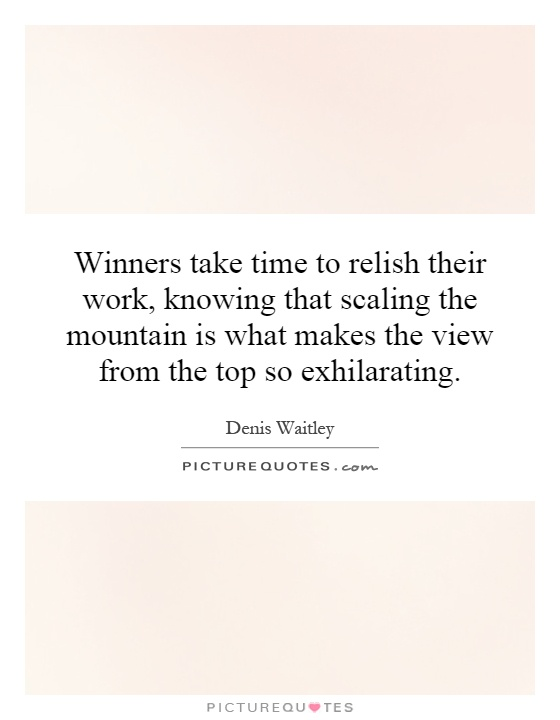 Winners take time to relish their work, knowing that scaling the mountain is what makes the view from the top so exhilarating Picture Quote #1
