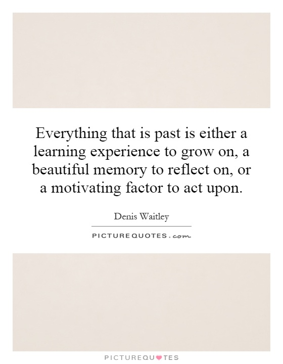 Everything that is past is either a learning experience to grow on, a beautiful memory to reflect on, or a motivating factor to act upon Picture Quote #1