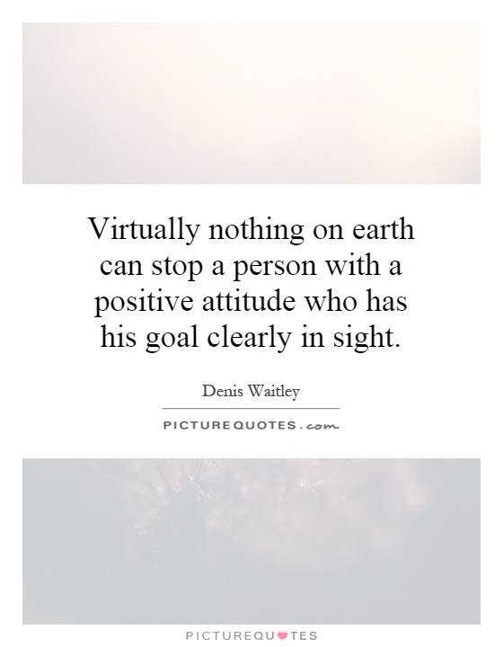Virtually nothing on earth can stop a person with a positive attitude who has his goal clearly in sight Picture Quote #1