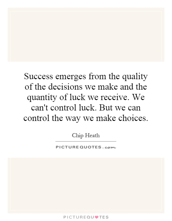 Success emerges from the quality of the decisions we make and the quantity of luck we receive. We can't control luck. But we can control the way we make choices Picture Quote #1