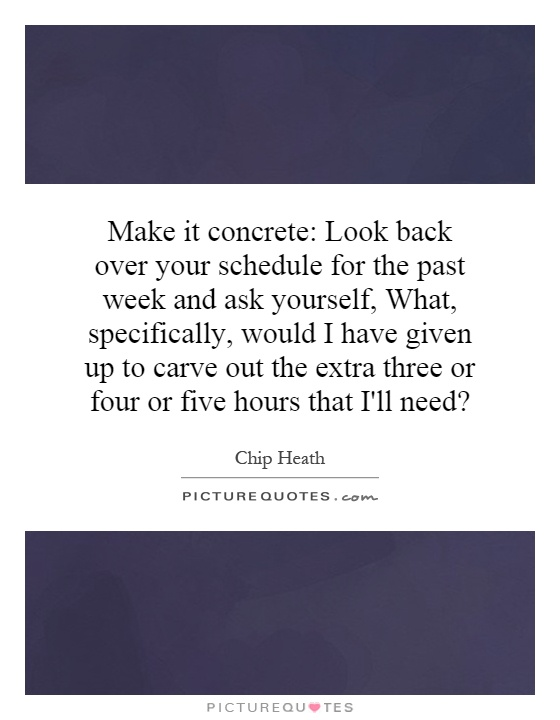 Make it concrete: Look back over your schedule for the past week and ask yourself, What, specifically, would I have given up to carve out the extra three or four or five hours that I'll need? Picture Quote #1