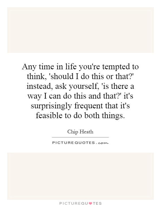 Any time in life you're tempted to think, 'should I do this or that?' instead, ask yourself, 'is there a way I can do this and that?' it's surprisingly frequent that it's feasible to do both things Picture Quote #1