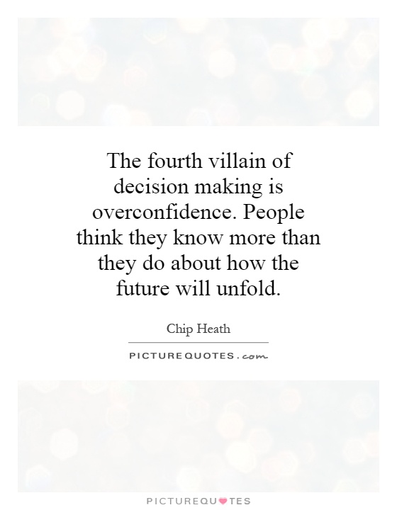 The fourth villain of decision making is overconfidence. People think they know more than they do about how the future will unfold Picture Quote #1