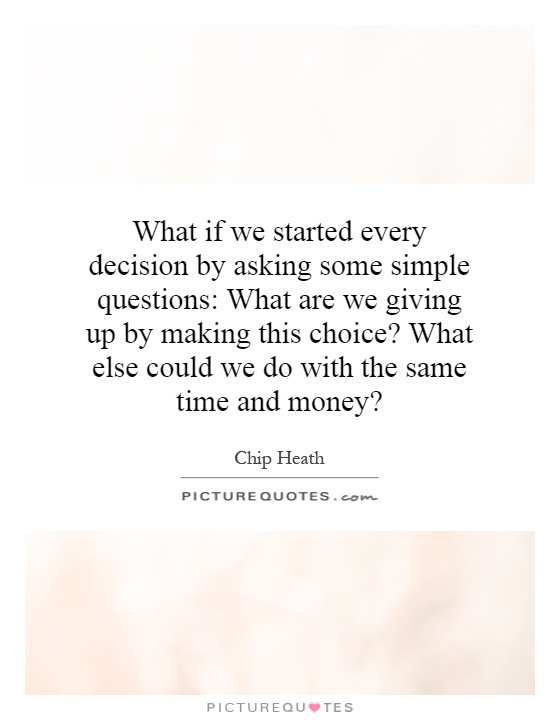 What if we started every decision by asking some simple questions: What are we giving up by making this choice? What else could we do with the same time and money? Picture Quote #1