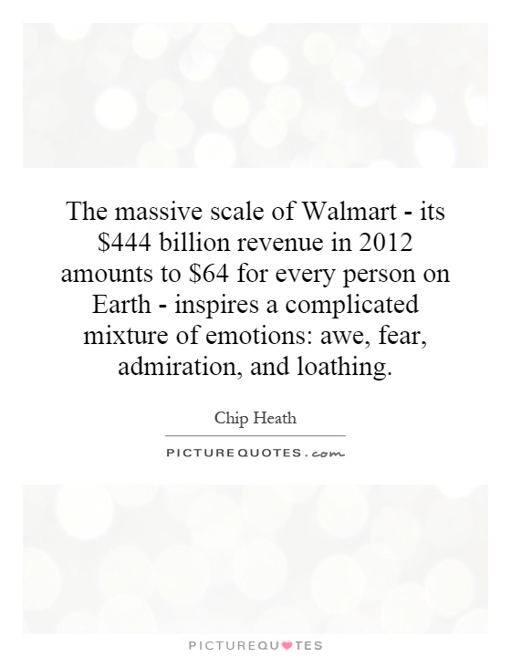 The massive scale of Walmart - its $444 billion revenue in 2012 amounts to $64 for every person on Earth - inspires a complicated mixture of emotions: awe, fear, admiration, and loathing Picture Quote #1