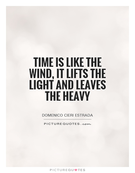 Time is like the wind, it lifts the light and leaves the heavy Picture Quote #1
