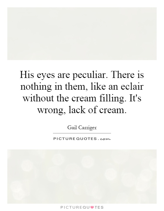 His eyes are peculiar. There is nothing in them, like an ...