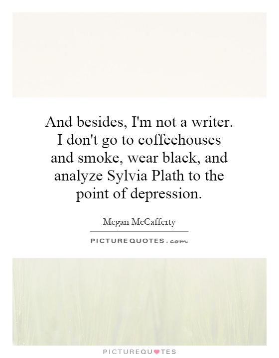 And besides, I'm not a writer. I don't go to coffeehouses and smoke, wear black, and analyze Sylvia Plath to the point of depression Picture Quote #1