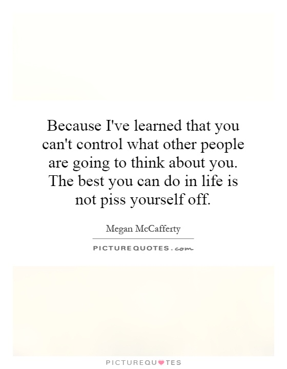 Inspirational Life Quotes And Sayings You Can T Control: Because I've Learned That You Can't Control What Other