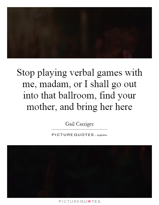 Stop playing verbal games with me, madam, or I shall go out into that ballroom, find your mother, and bring her here Picture Quote #1