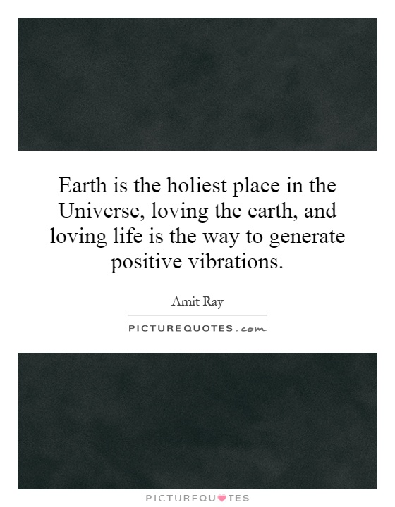Earth is the holiest place in the Universe, loving the earth, and loving life is the way to generate positive vibrations Picture Quote #1
