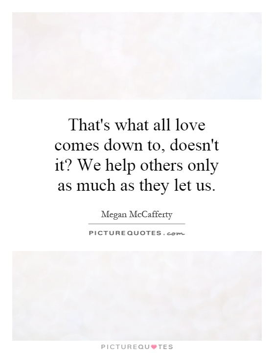 That's what all love comes down to, doesn't it? We help others only as much as they let us Picture Quote #1